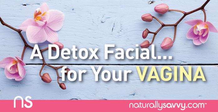 A Detox Facial... for Your Vagina