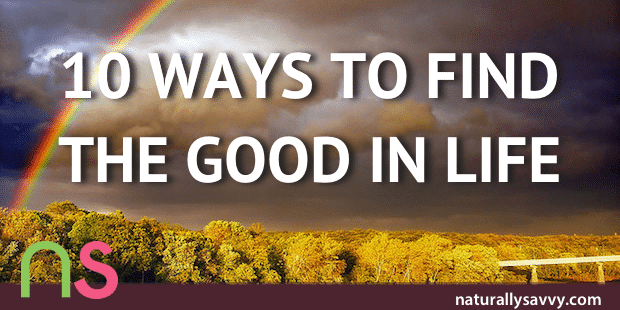 10 Ways to Find the Good in Life and Focus on the Positive