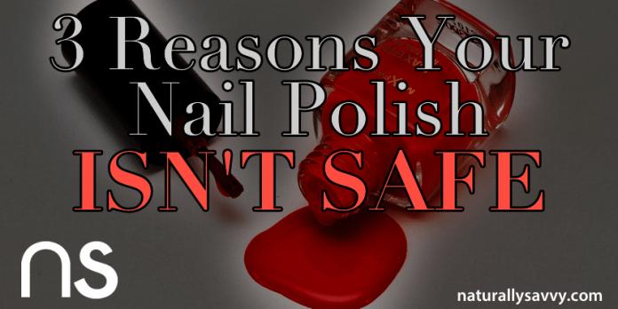 3 Reasons Your Nail Polish Isn't Safe